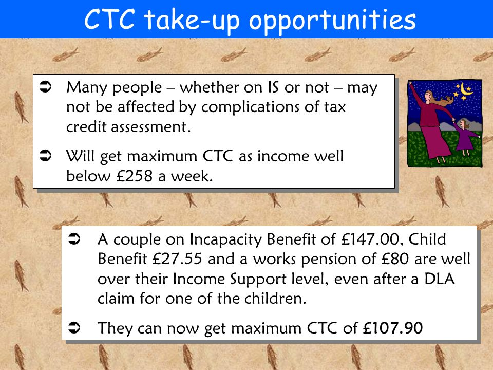 CTC take-up opportunities  Many people – whether on IS or not – may not be affected by complications of tax credit assessment.