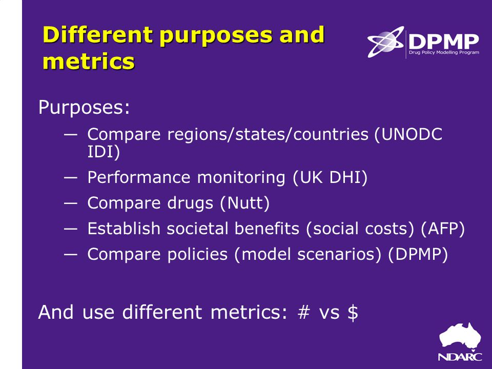 Different purposes and metrics Purposes: ―Compare regions/states/countries (UNODC IDI) ―Performance monitoring (UK DHI) ―Compare drugs (Nutt) ―Establish societal benefits (social costs) (AFP) ―Compare policies (model scenarios) (DPMP) And use different metrics: # vs $