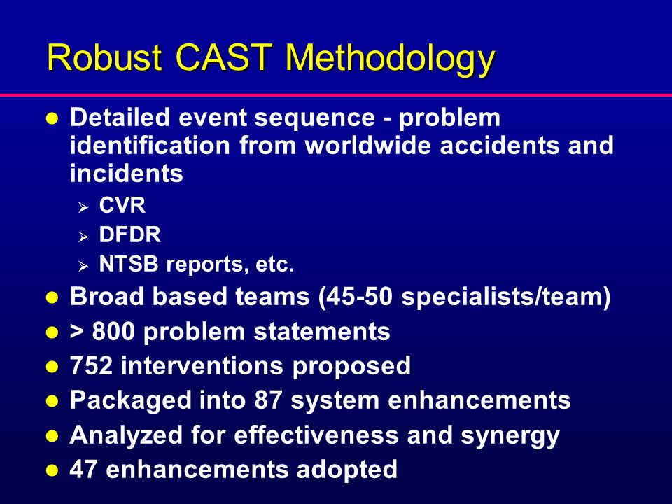 Robust CAST Methodology l Detailed event sequence - problem identification from worldwide accidents and incidents  CVR  DFDR  NTSB reports, etc.