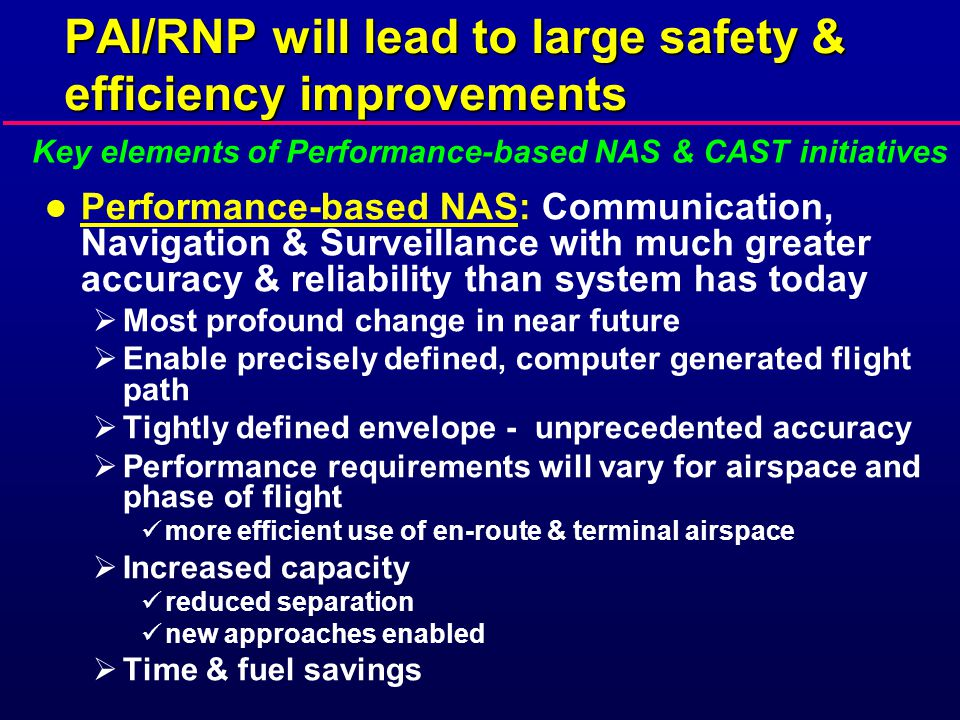 PAI/RNP will lead to large safety & efficiency improvements l Performance-based NAS: Communication, Navigation & Surveillance with much greater accuracy & reliability than system has today  Most profound change in near future  Enable precisely defined, computer generated flight path  Tightly defined envelope - unprecedented accuracy  Performance requirements will vary for airspace and phase of flight more efficient use of en-route & terminal airspace  Increased capacity reduced separation new approaches enabled  Time & fuel savings Key elements of Performance-based NAS & CAST initiatives