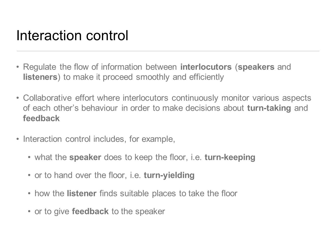 Interaction control Regulate the flow of information between interlocutors (speakers and listeners) to make it proceed smoothly and efficiently Collaborative effort where interlocutors continuously monitor various aspects of each other's behaviour in order to make decisions about turn-taking and feedback Interaction control includes, for example, what the speaker does to keep the floor, i.e.