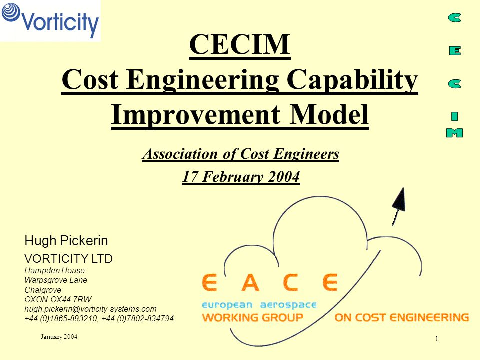 1 January 2004 CECIM Cost Engineering Capability Improvement Model Association of Cost Engineers 17 February 2004 Hugh Pickerin VORTICITY LTD Hampden House Warpsgrove Lane Chalgrove OXON OX44 7RW hugh.pickerin@vorticity-systems.com +44 (0)1865-893210, +44 (0)7802-834794