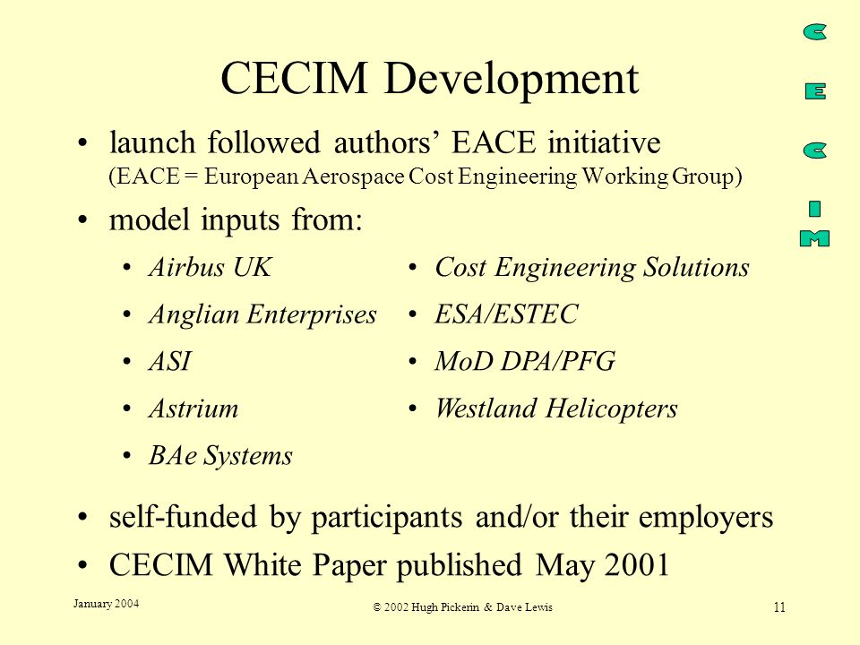 © 2002 Hugh Pickerin & Dave Lewis 11 January 2004 CECIM Development launch followed authors' EACE initiative (EACE = European Aerospace Cost Engineering Working Group) model inputs from: Airbus UKCost Engineering Solutions Anglian EnterprisesESA/ESTEC ASIMoD DPA/PFG AstriumWestland Helicopters BAe Systems self-funded by participants and/or their employers CECIM White Paper published May 2001