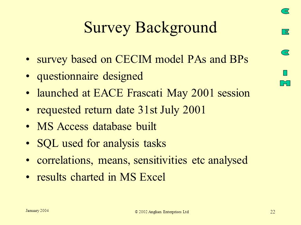 © 2002 Anglian Enterprises Ltd 22 January 2004 Survey Background survey based on CECIM model PAs and BPs questionnaire designed launched at EACE Frascati May 2001 session requested return date 31st July 2001 MS Access database built SQL used for analysis tasks correlations, means, sensitivities etc analysed results charted in MS Excel