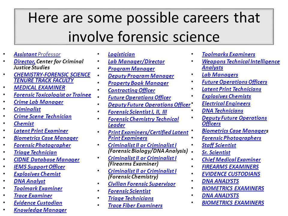 More Jobs Forensic Scientist I Geneticist II Forensic Specialist PHYSICIAN, FORENSIC FELLOW Chemist/Toxicologist – Laboratory Director Chemist/Toxicologist – Laboratory Director Forensic Laboratory Director Criminalist I – Biology Forensic Science Tech O Multiple TOXICOLOGY Positions Trainee Toxicologist/Research Assistant Trainee Toxicologist/Research Assistant Police ID Supervisor On-call Scientist Chief of Forensic Sciences PhD Studentship Forensic Laboratory Evidence Technician Forensic Laboratory Evidence Technician Assistant Professor of Chemistry Assistant Professor of Chemistry Deputy Chief Medical Examiner Assistant Medical Examiner Toxicologist III Toxicology Technician Criminalist II – Firearms and Toolmark Examiner Criminalist II – Firearms and Toolmark Examiner Criminalist Trainee – Firearms and Toolmark Examiner Criminalist Trainee – Firearms and Toolmark Examiner Criminalist I – Firearms & Toolmark Examiner Criminalist I – Firearms & Toolmark Examiner Forensic DNA Analyst Firearms & Tool Mark Examiner DNA Examiner FORENSIC DNA ANALYST Forensic Pathologist Assistant Professor of Forensic Anthropology Assistant Professor of Forensic Anthropology Forensic Fingerprint Supervisor Medical Examiner/Forensic Pathologist Medical Examiner/Forensic Pathologist Forensic Technologist Criminalist Firearms Examiner—Forensic Scientist I/II Firearms Examiner—Forensic Scientist I/II BIOLOGISTS FINGERPRINT SPECIALIST Forensic Science Section Supervisor Forensic Science Section Supervisor Forensic Scientist IV Forensic Scientist III Forensic Scientist II Firearms & Toolmark Examiner Supervising Forensic Scientist PHYSICAL SCIENTIST - FORENSIC LATENT PRINT EXAMINER PHYSICAL SCIENTIST ADVANCED BALLISTICS INSTRUCTOR ADVANCED BALLISTICS INSTRUCTOR CHEMISTRY INSTRUCTOR ADVANCE CRIME SCENE INVESTIGATIONS INSTRUCTORADVANCE LATENT PRINT INSTRUCTOR ADVANCE CRIME SCENE INVESTIGATIONS INSTRUCTORADVANCE LATENT PRINT INSTRUCTOR DNA INSTRUCTOR SR.