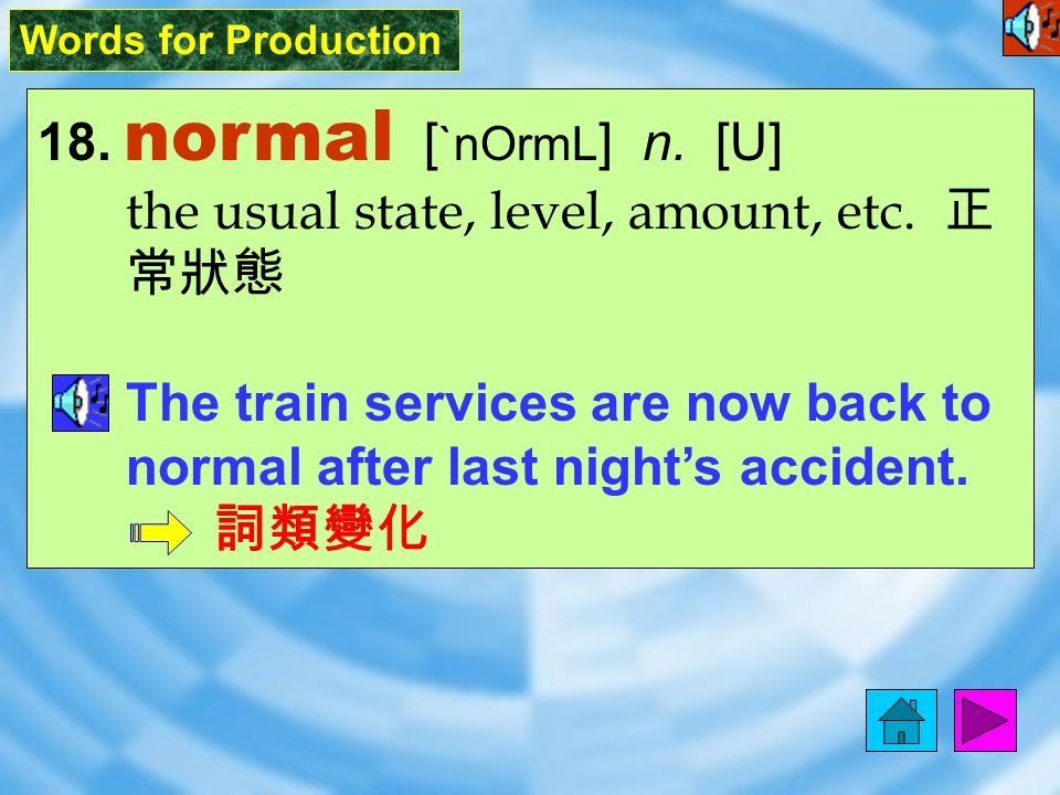 Words for Production 18.normal [ `nOrmL ] n. [U] the usual state, level, amount, etc.