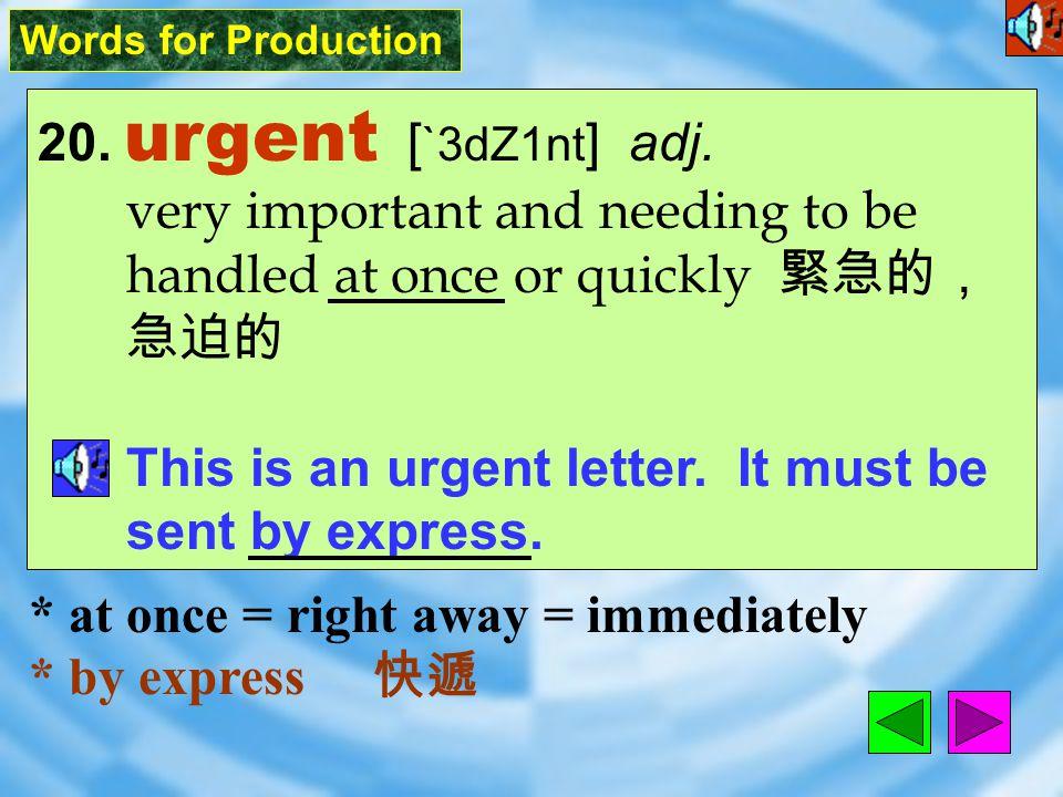Words for Production 20.urgent [ `3dZ1nt ] adj.