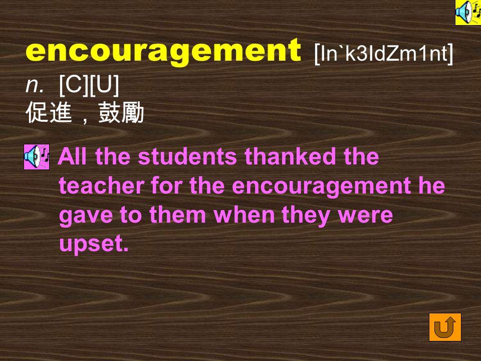 encouragement [ In`k3IdZm1nt ] n.