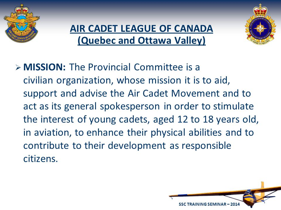 SSC TRAINING SEMINAR – 2014 12 AIR CADET LEAGUE OF CANADA (Quebec and Ottawa Valley)  MISSION: The Provincial Committee is a civilian organization, whose mission it is to aid, support and advise the Air Cadet Movement and to act as its general spokesperson in order to stimulate the interest of young cadets, aged 12 to 18 years old, in aviation, to enhance their physical abilities and to contribute to their development as responsible citizens.