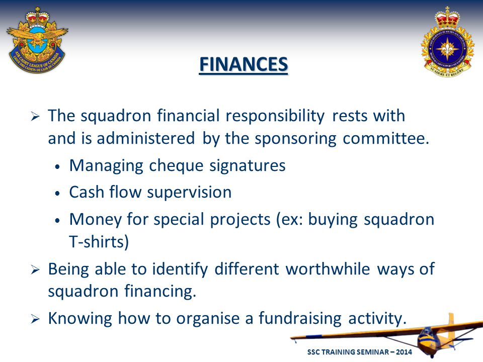 SSC TRAINING SEMINAR – 2014 25 FINANCES  The squadron financial responsibility rests with and is administered by the sponsoring committee.