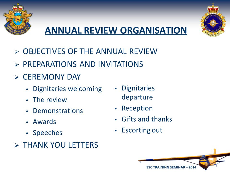 SSC TRAINING SEMINAR – 2014 35 ANNUAL REVIEW ORGANISATION  OBJECTIVES OF THE ANNUAL REVIEW  PREPARATIONS AND INVITATIONS  CEREMONY DAY Dignitaries welcoming The review Demonstrations Awards Speeches  THANK YOU LETTERS Dignitaries departure Reception Gifts and thanks Escorting out