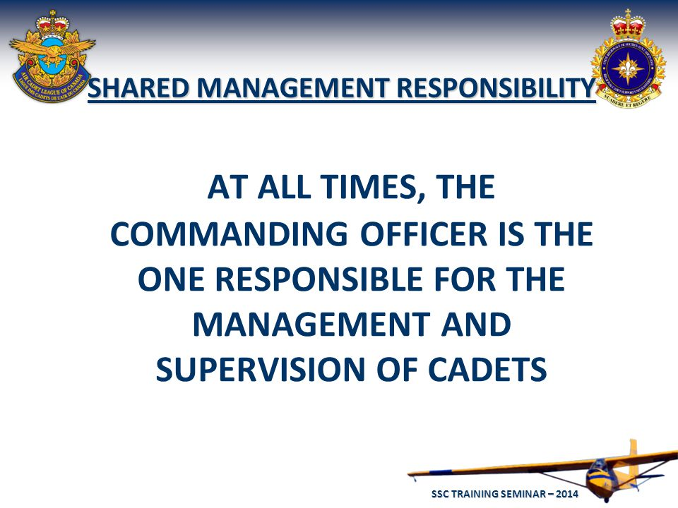 SSC TRAINING SEMINAR – 2014 39 AT ALL TIMES, THE COMMANDING OFFICER IS THE ONE RESPONSIBLE FOR THE MANAGEMENT AND SUPERVISION OF CADETS SHARED MANAGEMENT RESPONSIBILITY