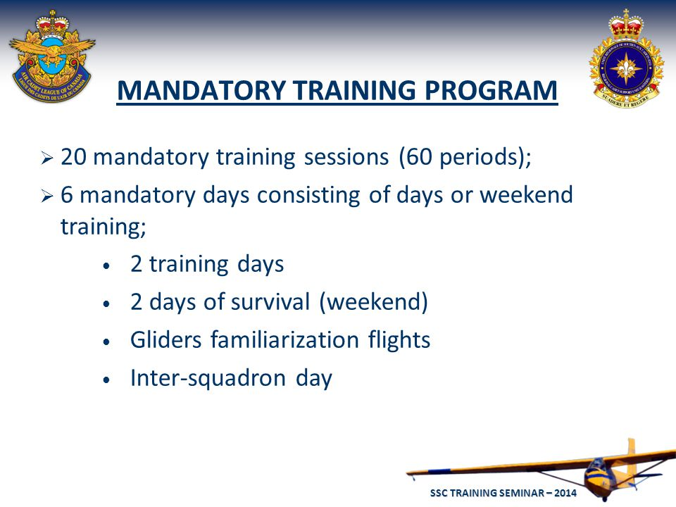 SSC TRAINING SEMINAR – 2014 42 MANDATORY TRAINING PROGRAM  20 mandatory training sessions (60 periods);  6 mandatory days consisting of days or weekend training; 2 training days 2 days of survival (weekend) Gliders familiarization flights Inter-squadron day