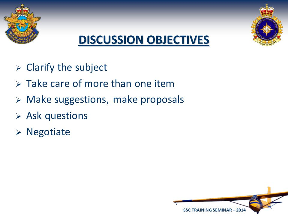 SSC TRAINING SEMINAR – 2014 54 DISCUSSION OBJECTIVES  Clarify the subject  Take care of more than one item  Make suggestions, make proposals  Ask questions  Negotiate