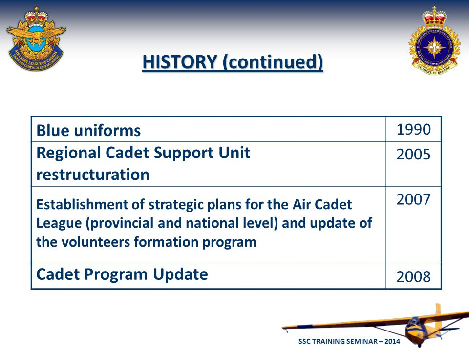 SSC TRAINING SEMINAR – 2014 8 HISTORY (continued) 1990 2005 2007 2008 Blue uniforms Regional Cadet Support Unit restructuration Establishment of strategic plans for the Air Cadet League (provincial and national level) and update of the volunteers formation program Cadet Program Update