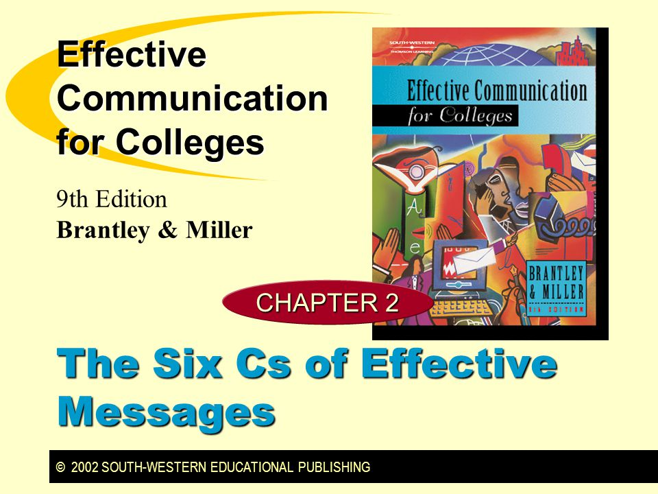 © 2002 SOUTH-WESTERN EDUCATIONAL PUBLISHING 9th Edition Brantley & Miller Effective Communication for Colleges CHAPTER 2 The Six Cs of Effective Messages