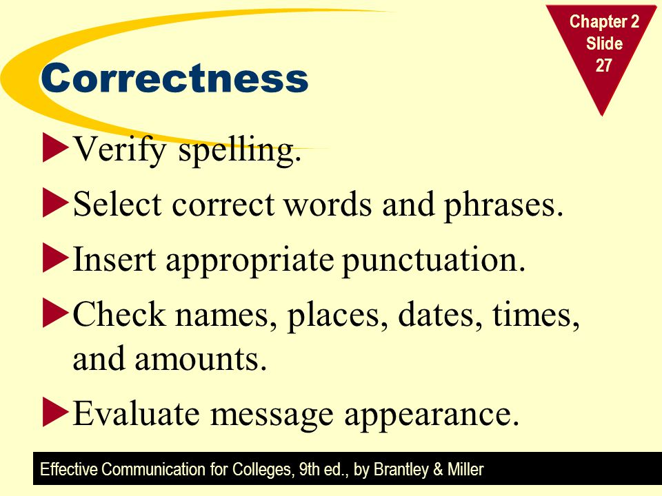Effective Communication for Colleges, 9th ed., by Brantley & Miller Chapter 2 Slide 27 Correctness  Verify spelling.