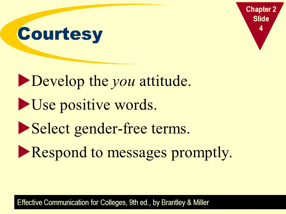 Effective Communication for Colleges, 9th ed., by Brantley & Miller Chapter 2 Slide 4 Courtesy  Develop the you attitude.