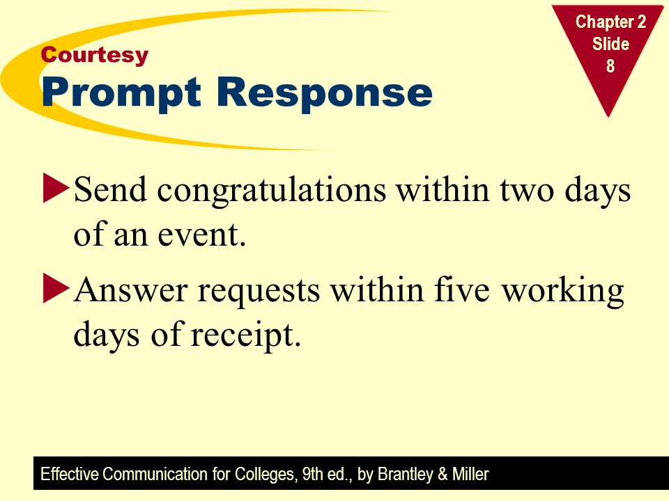 Effective Communication for Colleges, 9th ed., by Brantley & Miller Chapter 2 Slide 8 Courtesy Prompt Response  Send congratulations within two days of an event.