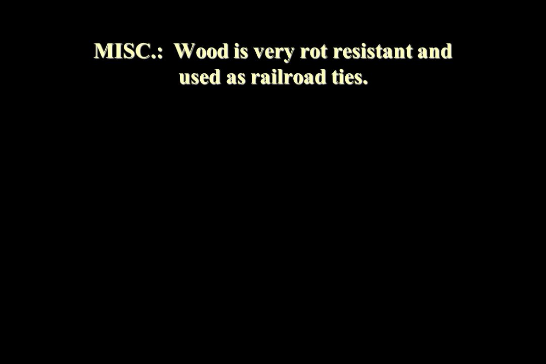 MISC.: Wood is very rot resistant and used as railroad ties.