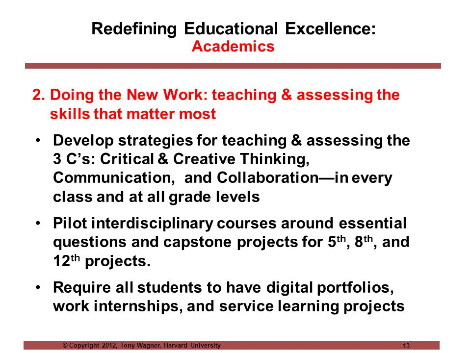 © Copyright 2012, Tony Wagner, Harvard University 13 Redefining Educational Excellence: Academics 2.Doing the New Work: teaching & assessing the skills that matter most Develop strategies for teaching & assessing the 3 C's: Critical & Creative Thinking, Communication, and Collaboration—in every class and at all grade levels Pilot interdisciplinary courses around essential questions and capstone projects for 5 th, 8 th, and 12 th projects.