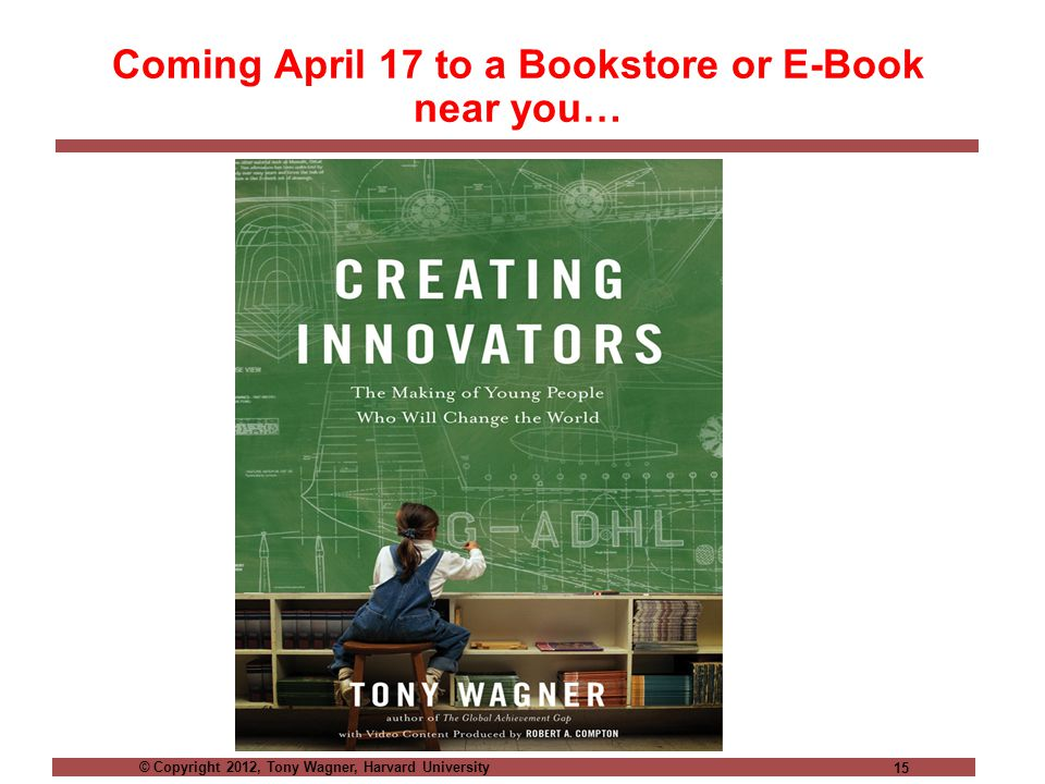 © Copyright 2012, Tony Wagner, Harvard University 15 Coming April 17 to a Bookstore or E-Book near you…