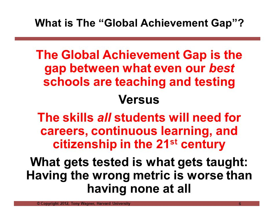© Copyright 2012, Tony Wagner, Harvard University 6 What is The Global Achievement Gap .