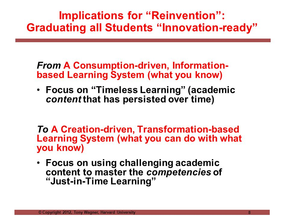 © Copyright 2012, Tony Wagner, Harvard University 8 Implications for Reinvention : Graduating all Students Innovation-ready From A Consumption-driven, Information- based Learning System (what you know) Focus on Timeless Learning (academic content that has persisted over time) To A Creation-driven, Transformation-based Learning System (what you can do with what you know) Focus on using challenging academic content to master the competencies of Just-in-Time Learning