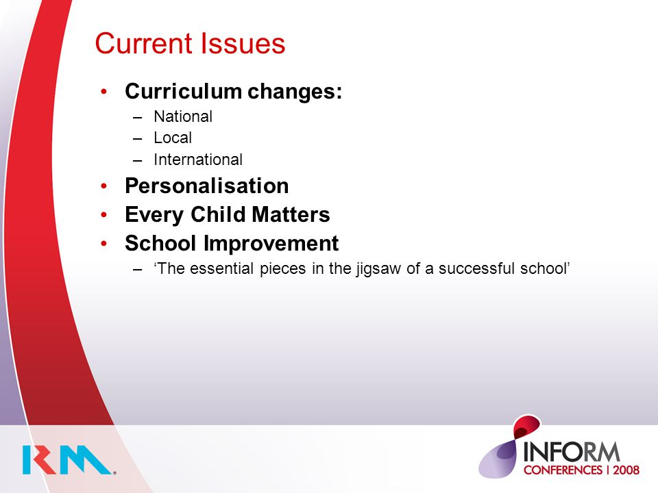 Current Issues Curriculum changes: –National –Local –International Personalisation Every Child Matters School Improvement –'The essential pieces in th