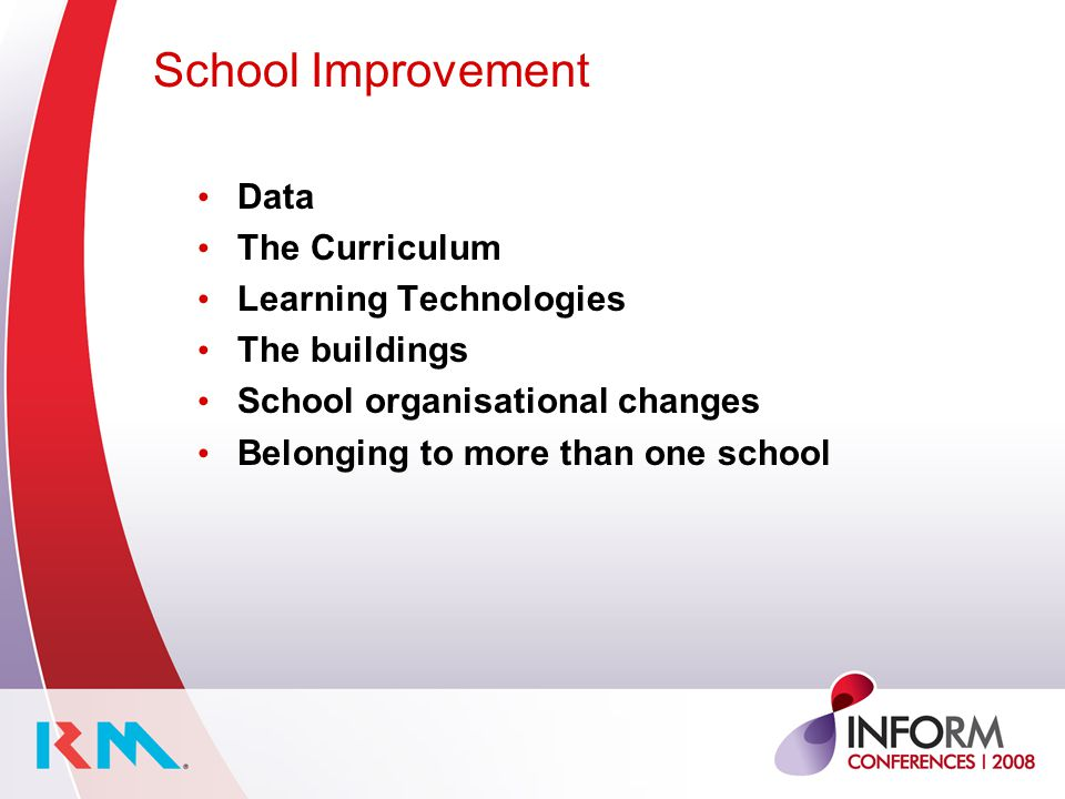 School Improvement Data The Curriculum Learning Technologies The buildings School organisational changes Belonging to more than one school