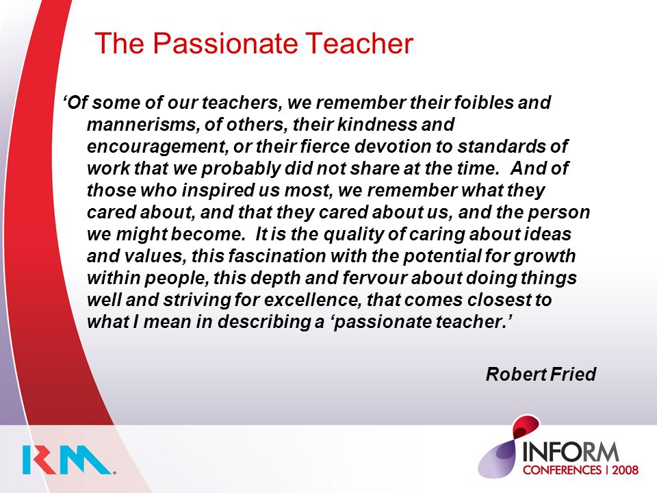 The Passionate Teacher 'Of some of our teachers, we remember their foibles and mannerisms, of others, their kindness and encouragement, or their fierce devotion to standards of work that we probably did not share at the time.