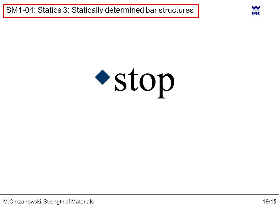 19 /15 M.Chrzanowski: Strength of Materials SM1-04: Statics 3: Statically determined bar structures  stop