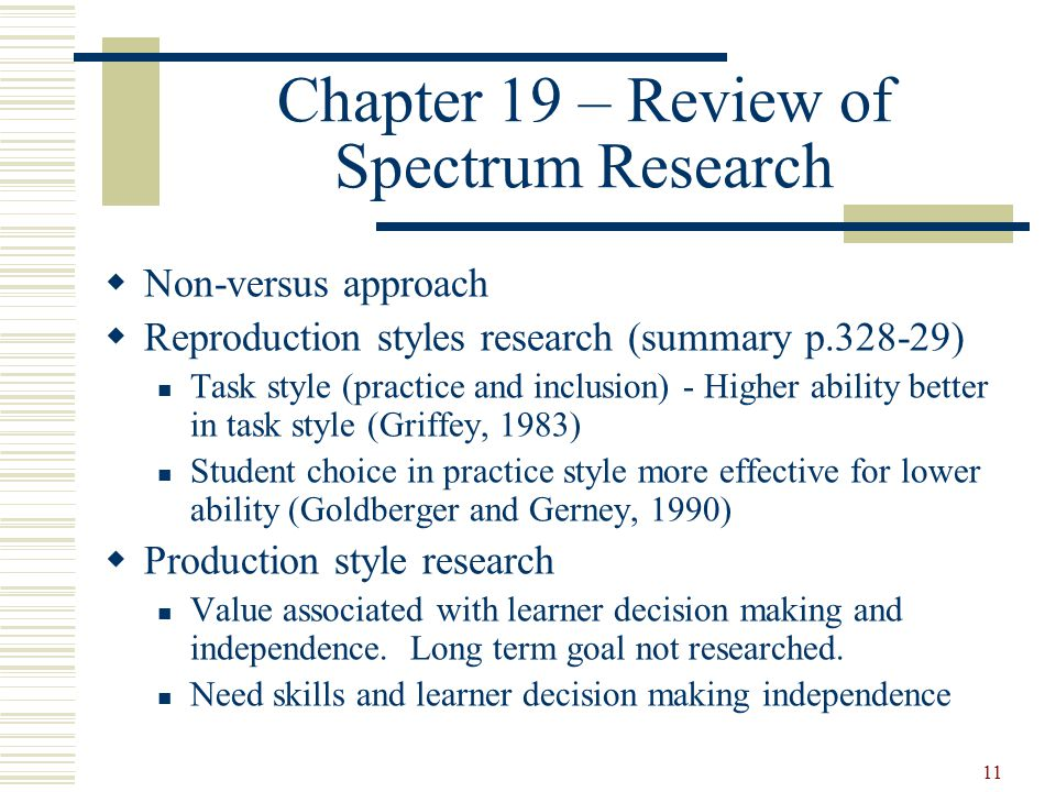 11 Chapter 19 – Review of Spectrum Research  Non-versus approach  Reproduction styles research (summary p.328-29) Task style (practice and inclusion) - Higher ability better in task style (Griffey, 1983) Student choice in practice style more effective for lower ability (Goldberger and Gerney, 1990)  Production style research Value associated with learner decision making and independence.