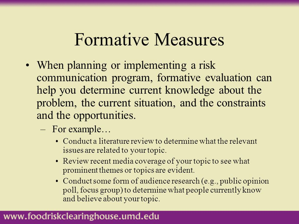 Formative Measures When planning or implementing a risk communication program, formative evaluation can help you determine current knowledge about the problem, the current situation, and the constraints and the opportunities.