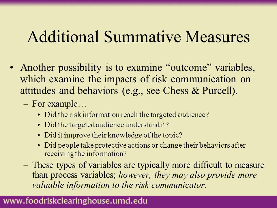 Additional Summative Measures Another possibility is to examine outcome variables, which examine the impacts of risk communication on attitudes and behaviors (e.g., see Chess & Purcell).