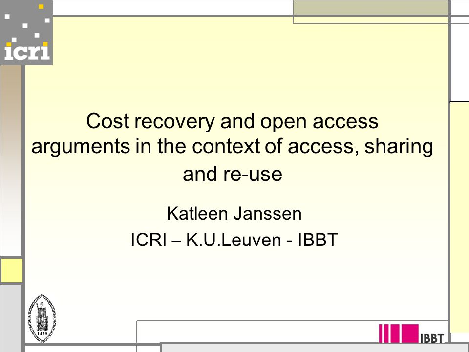 Cost recovery and open access arguments in the context of access, sharing and re-use Katleen Janssen ICRI – K.U.Leuven - IBBT