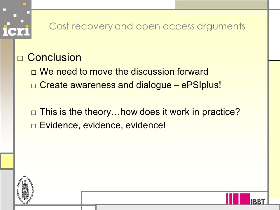 Cost recovery and open access arguments □ Conclusion □ We need to move the discussion forward □ Create awareness and dialogue – ePSIplus.