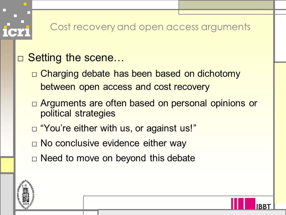 Cost recovery and open access arguments □ Setting the scene… □ Charging debate has been based on dichotomy between open access and cost recovery □ Arguments are often based on personal opinions or political strategies □ You're either with us, or against us! □ No conclusive evidence either way □ Need to move on beyond this debate