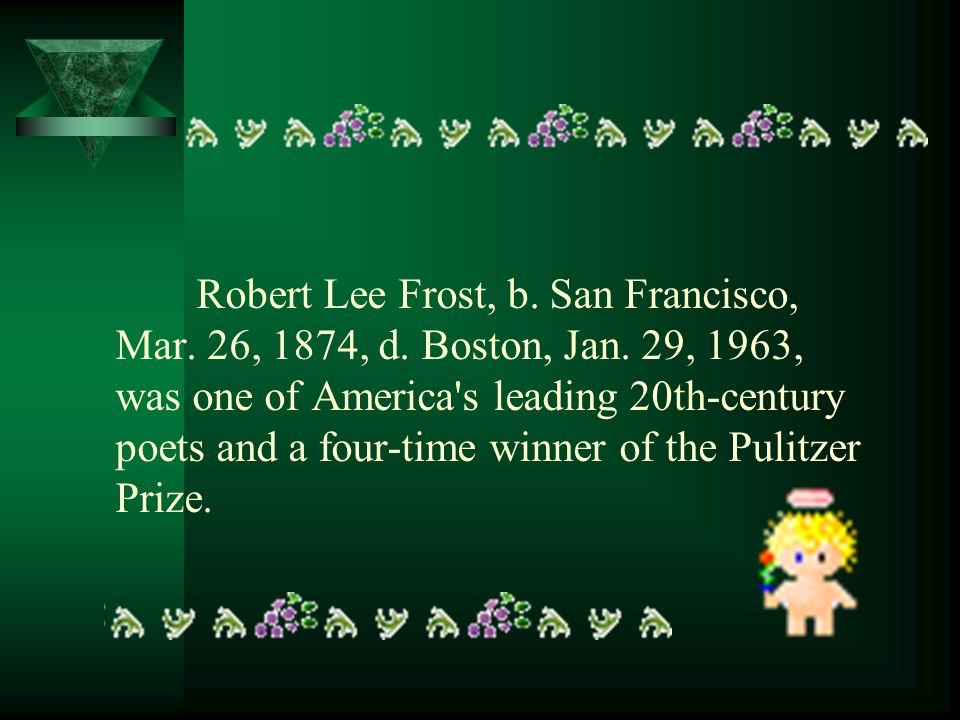 Robert Lee Frost, b. San Francisco, Mar. 26, 1874, d. Boston, Jan. 29, 1963, was one of America's leading 20th-century poets and a four-time winner of