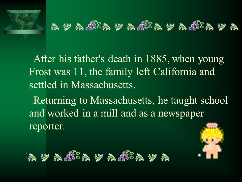 After his father's death in 1885, when young Frost was 11, the family left California and settled in Massachusetts. Returning to Massachusetts, he tau