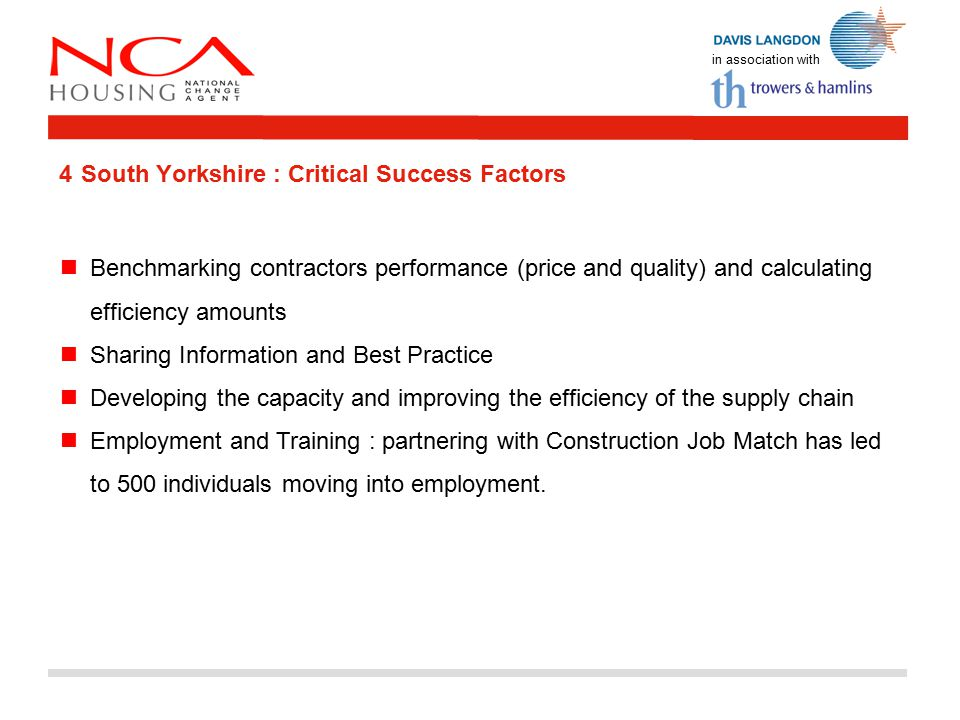 in association with 4 South Yorkshire : Critical Success Factors Benchmarking contractors performance (price and quality) and calculating efficiency amounts Sharing Information and Best Practice Developing the capacity and improving the efficiency of the supply chain Employment and Training : partnering with Construction Job Match has led to 500 individuals moving into employment.
