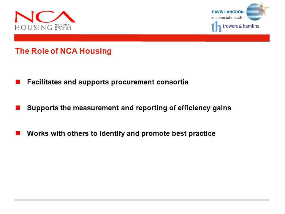 in association with Facilitates and supports procurement consortia Supports the measurement and reporting of efficiency gains Works with others to identify and promote best practice The Role of NCA Housing