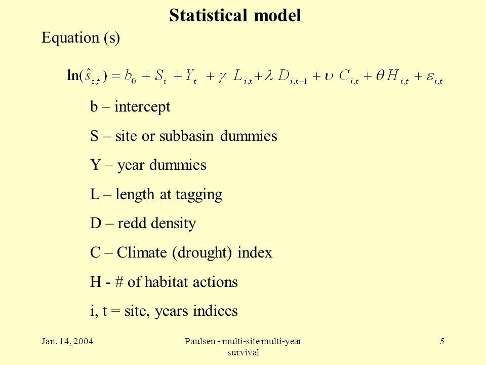 Jan. 14, 2004Paulsen - multi-site multi-year survival 5 Statistical model Equation (s) b – intercept S – site or subbasin dummies Y – year dummies L –