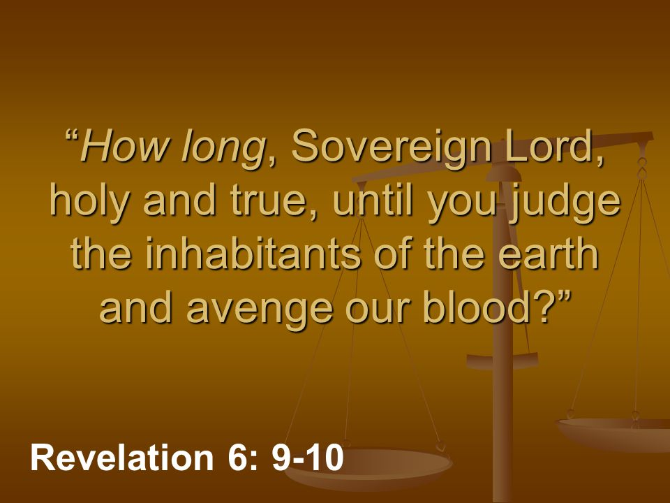 How long, Sovereign Lord, holy and true, until you judge the inhabitants of the earth and avenge our blood Revelation 6: 9-10