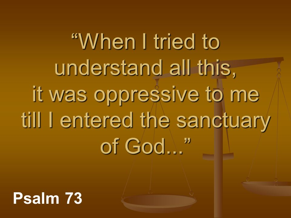 When I tried to understand all this, it was oppressive to me till I entered the sanctuary of God... Psalm 73
