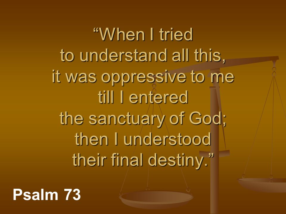 """When I tried to understand all this, it was oppressive to me till I entered the sanctuary of God; then I understood their final destiny."" Psalm 73"