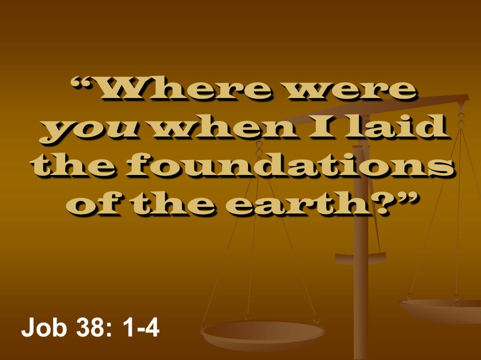 Where were you when I laid the foundations of the earth Job 38: 1-4