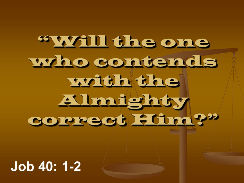 Will the one who contends with the Almighty correct Him Job 40: 1-2