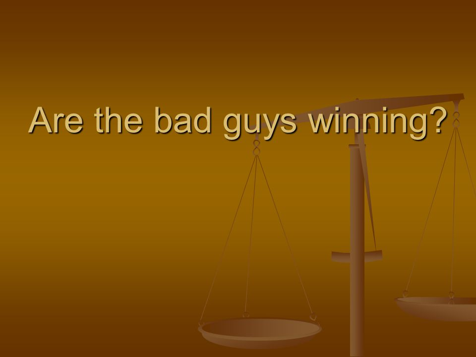 Are the bad guys winning?