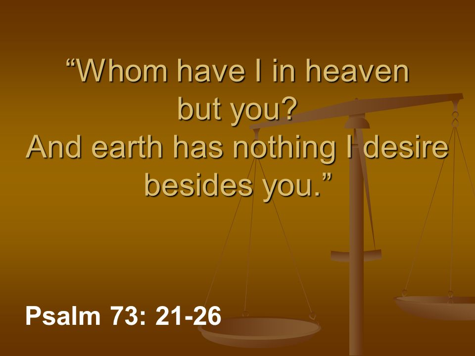 Whom have I in heaven but you And earth has nothing I desire besides you. Psalm 73: 21-26